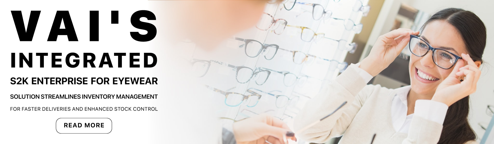 VAI's Integrated S2K Enterprise for Eyewear Solution Streamlines Inventory Management for Faster Deliveries and Enhanced Stock Control | Read More