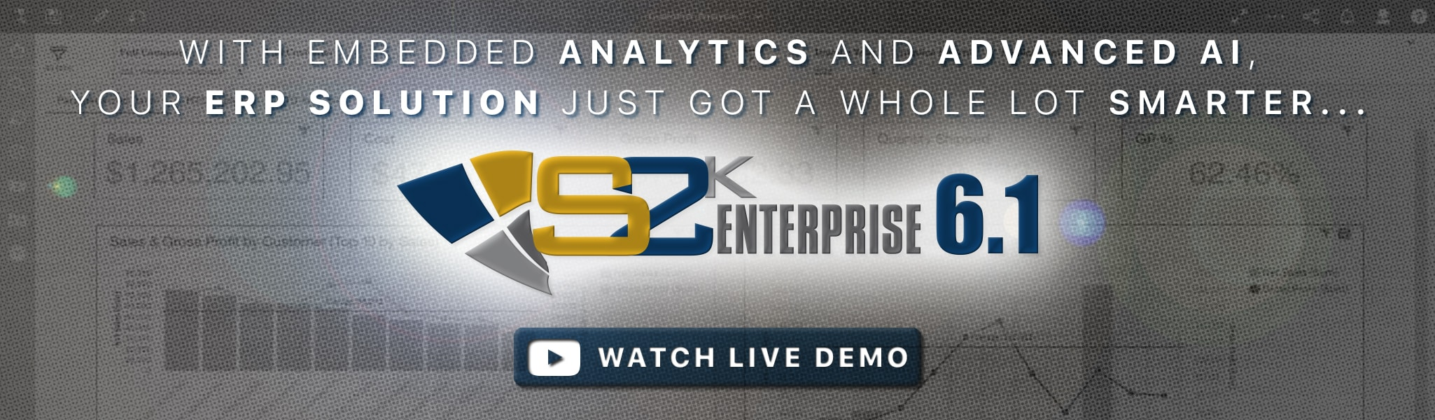 With Embedded Analytics and Advanced AI, Your ERP solution just got a whole lot smarter... S2K Enterprise 6.1